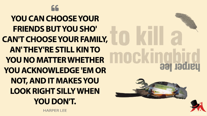 You can choose your friends but you sho' can't choose your family, an' they're still kin to you no matter whether you acknowledge 'em or not, and it makes you look right silly when you don't. - Harper Lee (To Kill a Mockingbird Quotes)