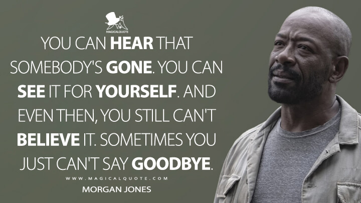 You can hear that somebody's gone. You can see it for yourself. And even then, you still can't believe it. Sometimes you just can't say goodbye. - Morgan Jones (Fear the Walking Dead Quotes)