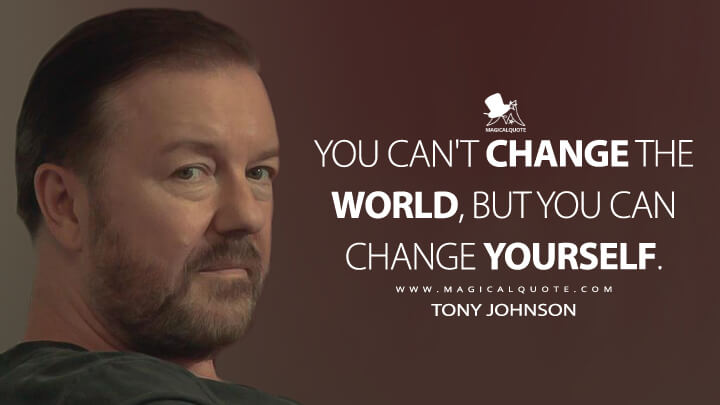 You can't change the world, but you can change yourself. - Tony Johnson (After Life Quotes)