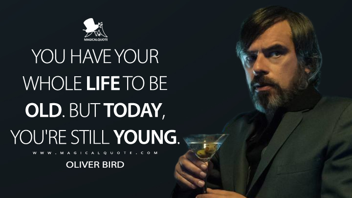 You have your whole life to be old. But today, you're still young. - Oliver Bird (Legion Quotes)