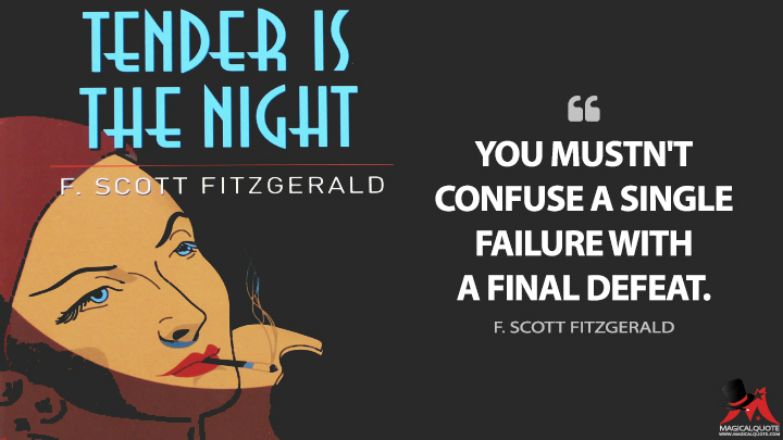 You mustn't confuse a single failure with a final defeat. - F. Scott Fitzgerald (Tender is the Night Quotes)