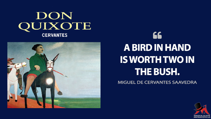 A bird in hand is worth two in the bush. - Miguel de Cervantes Saavedra (Don Quixote Quotes)