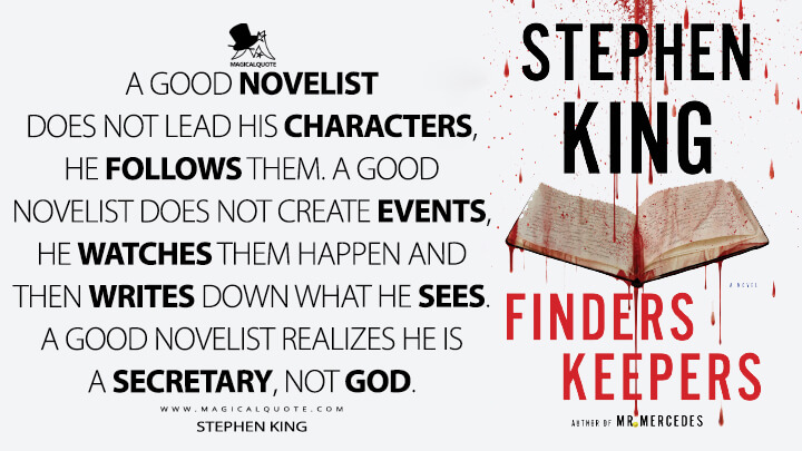 A good novelist does not lead his characters, he follows them. A good novelist does not create events, he watches them happen and then writes down what he sees. A good novelist realizes he is a secretary, not God. - Stephen King (Finders Keepers Quotes)