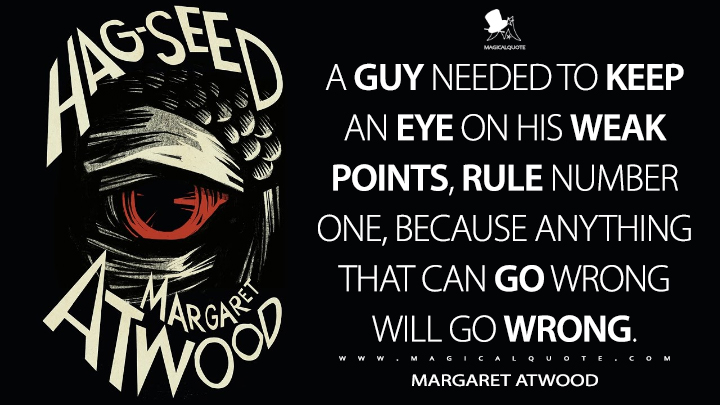 A guy needed to keep an eye on his weak points, rule number one, because anything that can go wrong will go wrong. - Margaret Atwood (Hag-Seed Quotes)
