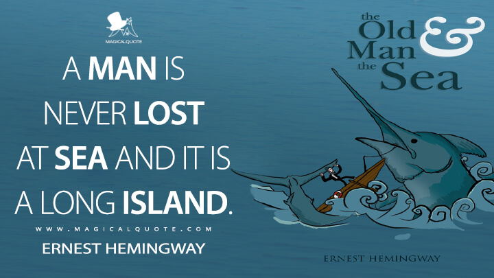 A man is never lost at sea and it is a long island. - Ernest Hemingway (The Old Man and the Sea Quotes)