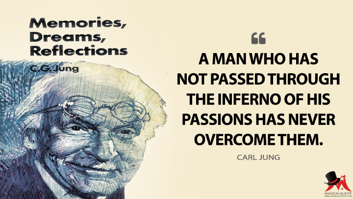 A man who has not passed through the inferno of his passions has never overcome them. - Carl Jung (Memories, Dreams, Reflections Quotes)