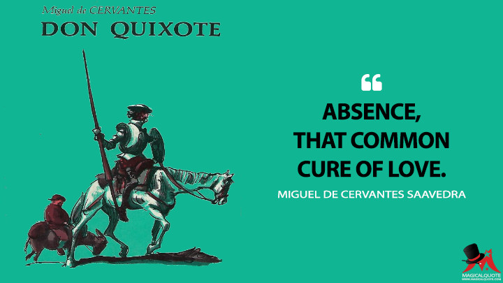 Absence, that common cure of love. - Miguel de Cervantes Saavedra (Don Quixote Quotes)