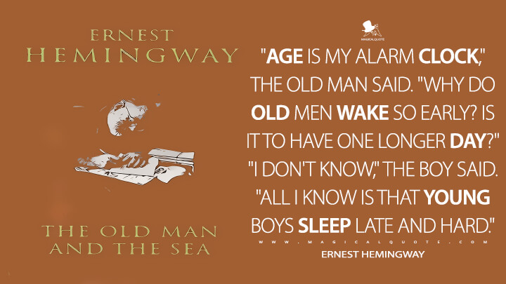 """Age is my alarm clock,"" the old man said. ""Why do old men wake so early? Is it to have one longer day?"" ""I don't know,"" the boy said. ""All I know is that young boys sleep late and hard."" - Ernest Hemingway (The Old Man and the Sea Quotes)"