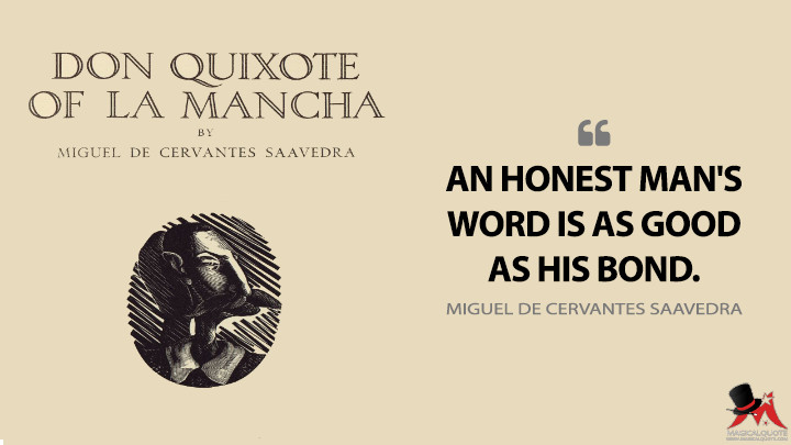 An honest man's word is as good as his bond. - Miguel de Cervantes Saavedra (Don Quixote Quotes)