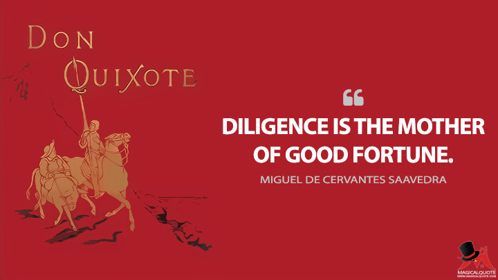 Diligence is the mother of good fortune. - Miguel de Cervantes Saavedra (Don Quixote Quotes)