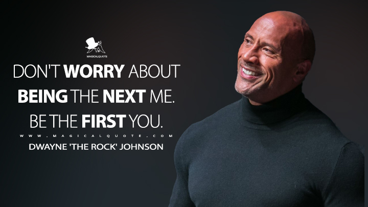 Don't worry about being the next me. Be the first you. - Dwayne 'The Rock' Johnson (Fighting with My Family Quotes)