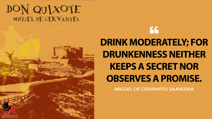 Drink moderately; for drunkenness neither keeps a secret nor observes a promise. - Miguel de Cervantes Saavedra (Don Quixote Quotes)
