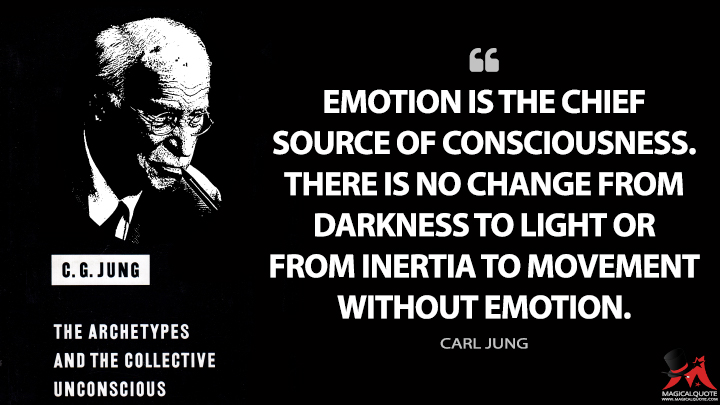 Emotion is the chief source of consciousness. There is no change from darkness to light or from inertia to movement without emotion. - Carl Jung (The Archetypes and the Collective Unconscious Quotes)