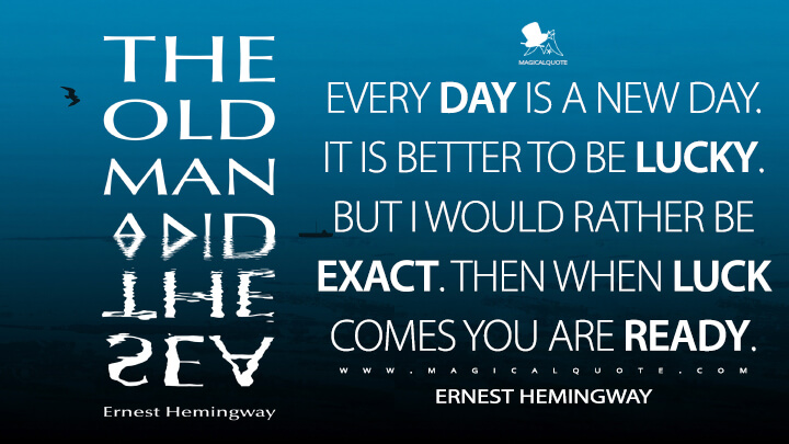 Every day is a new day. It is better to be lucky. But I would rather be exact. Then when luck comes you are ready. - Ernest Hemingway (The Old Man and the Sea Quotes)