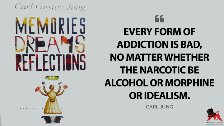 Every form of addiction is bad, no matter whether the narcotic be alcohol or morphine or idealism. - Carl Jung (Memories, Dreams, Reflections Quotes)
