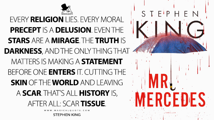 Every religion lies. Every moral precept is a delusion. Even the stars are a mirage. The truth is darkness, and the only thing that matters is making a statement before one enters it. Cutting the skin of the world and leaving a scar. That's all history is, after all: scar tissue. - Stephen King (Mr. Mercedes Quotes)