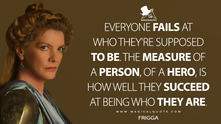 Everyone fails at who they're supposed to be, Thor. The measure of a person, of a hero, is how well they succeed at being who they are. - Frigga (Avengers: Endgame Quotes)