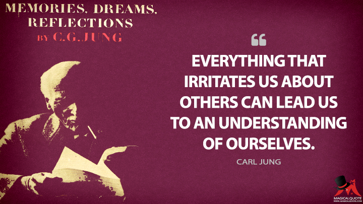 Everything that irritates us about others can lead us to an understanding of ourselves. - Carl Jung (Memories, Dreams, Reflections Quotes)