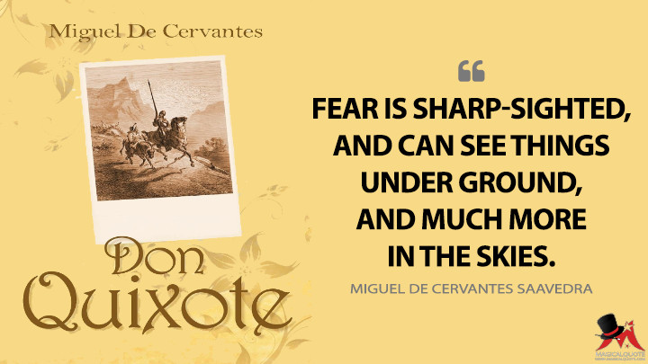 Fear is sharp-sighted, and can see things under ground, and much more in the skies. - Miguel de Cervantes Saavedra (Don Quixote Quotes)