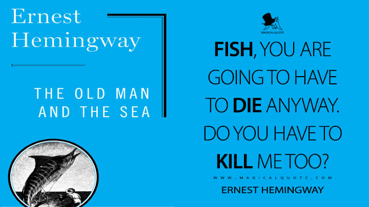 Fish, you are going to have to die anyway. Do you have to kill me too? - Ernest Hemingway (The Old Man and the Sea Quotes)