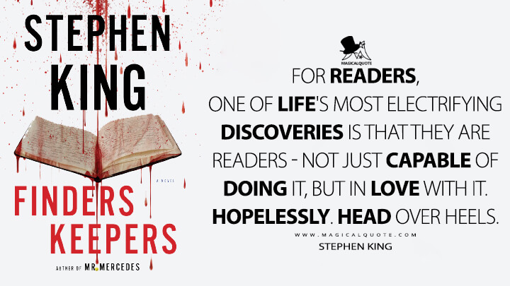 For readers, one of life's most electrifying discoveries is that they are readers – not just capable of doing it, but in love with it. Hopelessly. Head over heels. - Stephen King (Finders Keepers Quotes)