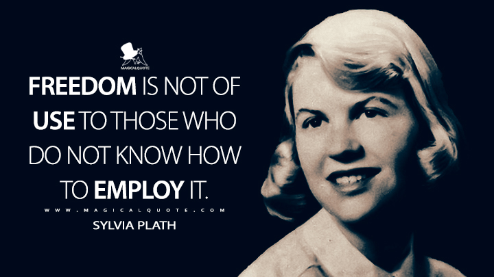Freedom is not of use to those who do not know how to employ it. - Sylvia Plath Quotes
