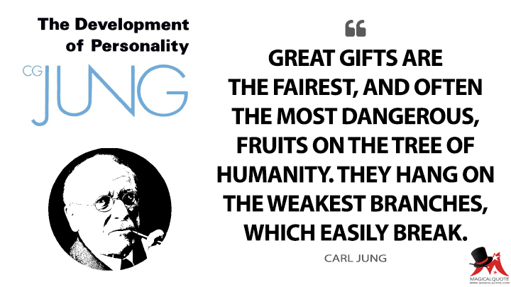 Great gifts are the fairest, and often the most dangerous, fruits on the tree of humanity. They hang on the weakest branches, which easily break. - Carl Jung (The The Development of Personality Quotes)