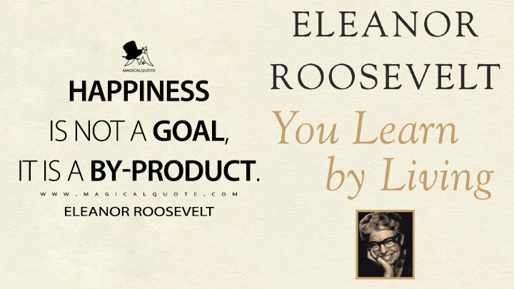 Happiness is not a goal, it is a by-product. - Eleanor Roosevelt (You Learn by Living Quotes)