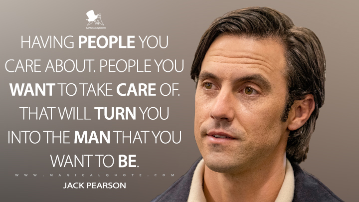 Having people you care about. People you want to take care of. That will turn you into the man that you want to be. - Jack Pearson (This Is Us Quotes)