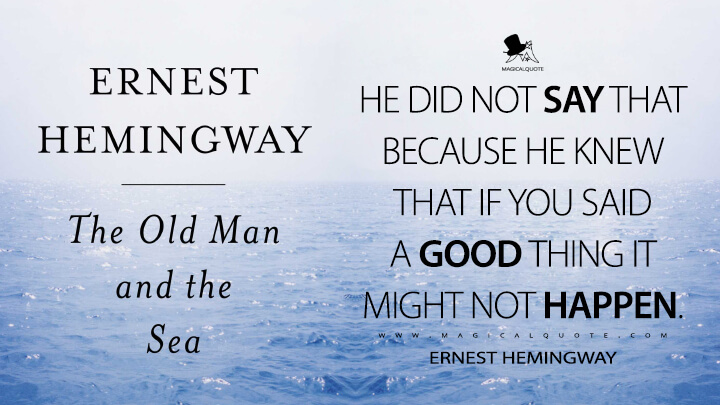 He did not say that because he knew that if you said a good thing it might not happen. - Ernest Hemingway (The Old Man and the Sea Quotes)