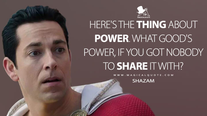 Here's the thing about power. What good's power, if you got nobody to share it with? - Shazam (Shazam! Quotes)
