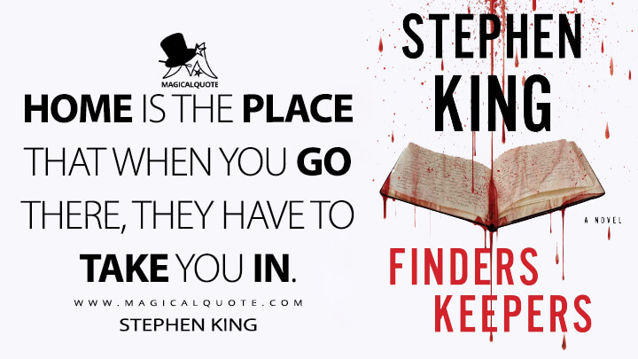 Home is the place that when you go there, they have to take you in. - Stephen King (Finders Keepers Quotes)