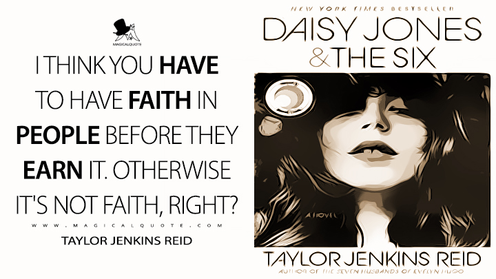 I think you have to have faith in people before they earn it. Otherwise it's not faith, right? - Taylor Jenkins Reid (Daisy Jones & The Six Quotes)