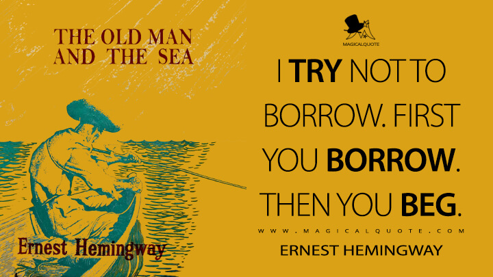 I try not to borrow. First you borrow. Then you beg. - Ernest Hemingway (The Old Man and the Sea Quotes)
