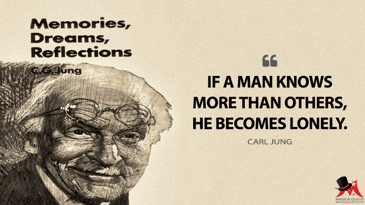 If a man knows more than others, he becomes lonely. - Carl Jung (Memories, Dreams, Reflections Quotes)