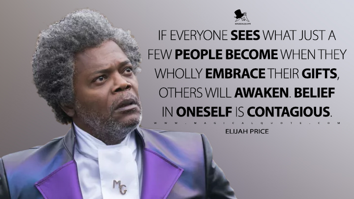 If everyone sees what just a few people become when they wholly embrace their gifts, others will awaken. Belief in oneself is contagious. - Elijah Price (Glass Quotes)