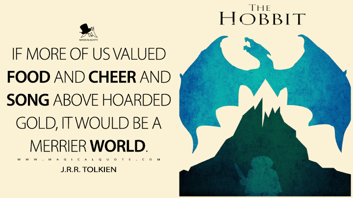 If more of us valued food and cheer and song above hoarded gold, it would be a merrier world. - J.R.R. Tolkien (The Hobbit Quotes)