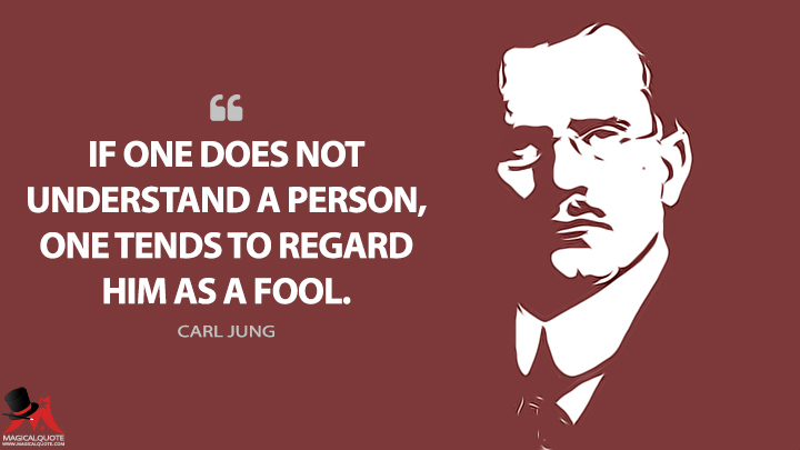 If one does not understand a person, one tends to regard him as a fool. - Carl Jung Quotes