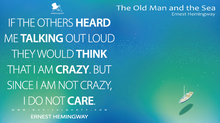 If the others heard me talking out loud they would think that I am crazy. But since I am not crazy, I do not care. - Ernest Hemingway (The Old Man and the Sea Quotes)