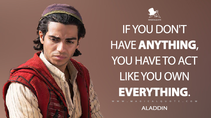 If you don't have anything, you have to act like you own everything. - Aladdin (Aladdin Quotes)