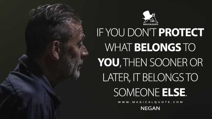 If you don't protect what belongs to you, then sooner or later, it belongs to someone else. - Negan (The Walking Dead Quotes)