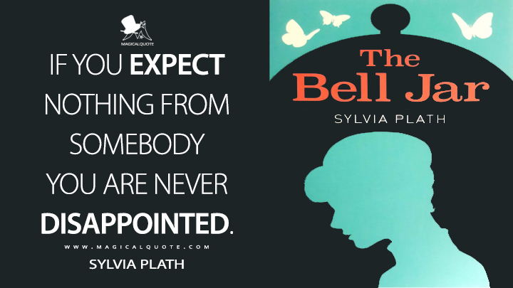 If you expect nothing from somebody you are never disappointed. - Sylvia Plath (The Bell Jar Quotes)