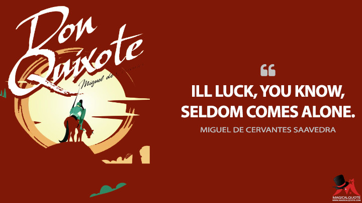 Ill luck, you know, seldom comes alone. - Miguel de Cervantes Saavedra (Don Quixote Quotes)