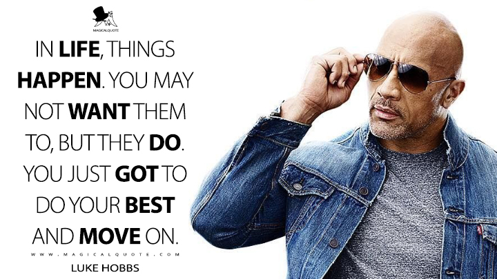 In life, things happen. You may not want them to, but they do. You just got to do your best and move on. - Luke Hobbs (Fast & Furious Presents: Hobbs & Shaw Quotes)