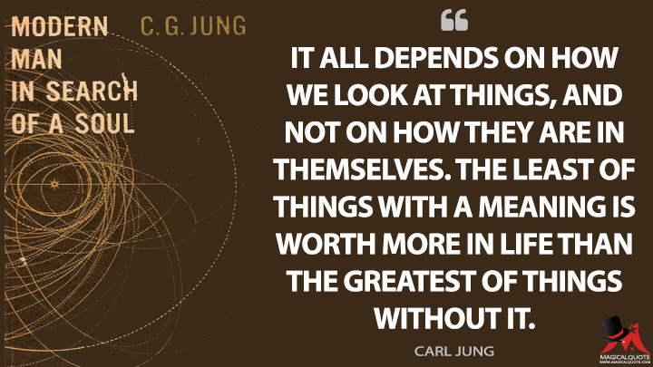 It all depends on how we look at things, and not on how they are in themselves. The least of things with a meaning is worth more in life than the greatest of things without it. - Carl Jung (Modern Man in Search of a Soul Quotes)