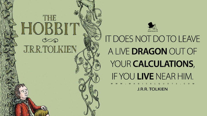 It does not do to leave a live dragon out of your calculations, if you live near him. - J.R.R. Tolkien (The Hobbit Quotes)