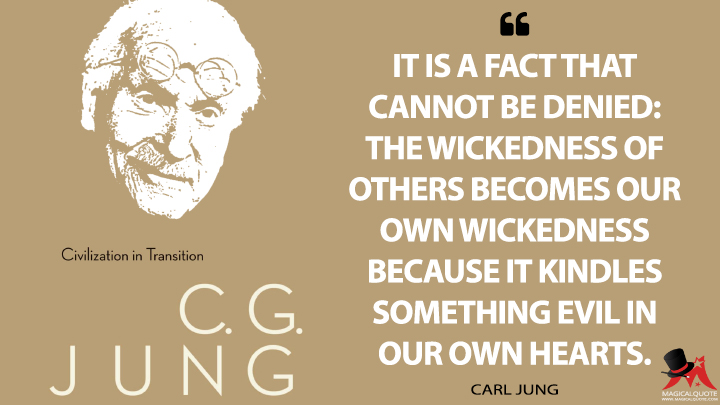 It is a fact that cannot be denied: the wickedness of others becomes our own wickedness because it kindles something evil in our own hearts. - Carl Jung (Civilization in Transition Quotes)