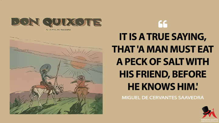 It is a true saying, that 'a man must eat a peck of salt with his friend, before he knows him.' - Miguel de Cervantes Saavedra (Don Quixote Quotes)
