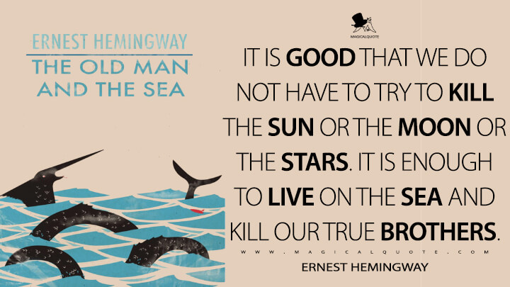 It is good that we do not have to try to kill the sun or the moon or the stars. It is enough to live on the sea and kill our true brothers. - Ernest Hemingway (The Old Man and the Sea Quotes)