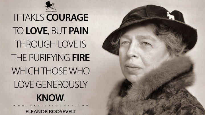 It takes courage to love, but pain through love is the purifying fire which those who love generously know. - Eleanor Roosevelt Quotes